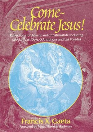 Come, Celebrate Jesus! Reflections for Advent and Christmastide Including Special Feast Days, O Antiphons and Las Posadas (Spirit Life Series)