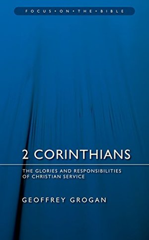 2 Corinthians: The Glories and Responsibilities of Christian Service (Focus on the Bible)