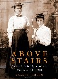 Above Stairs: Social Life in Upper-Class Victoria 18431918