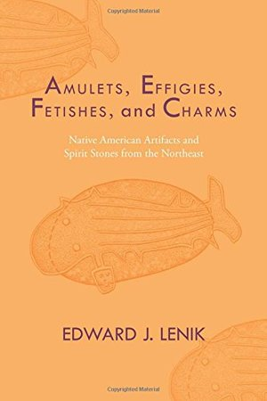 Amulets, Effigies, Fetishes, and Charms: Native American Artifacts and Spirit Stones from the Northeast