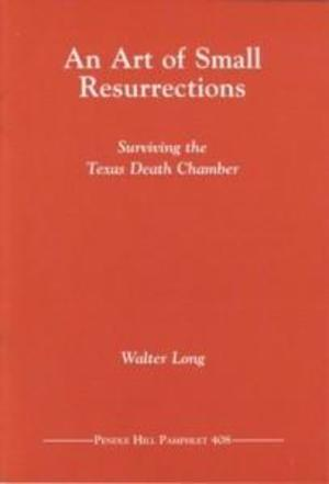 Art of Small Resurrections: Surviving the Texas Death Chamber, An