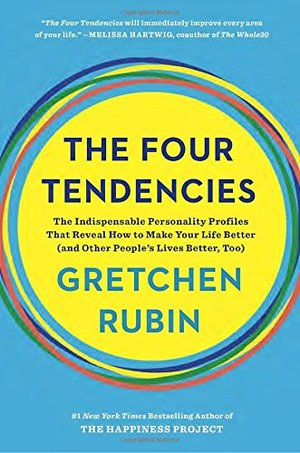 Four Tendencies: The Indispensable Personality Profiles That Reveal How to Make Your Life Better (and Other People's Lives Better, Too), The