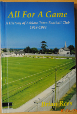 All For A Game. A History of Arklow Town Football Club 1948-1998.