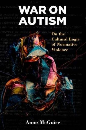 War on Autism: On the Cultural Logic of Normative Violence (Corporealities: Discourses Of Disability)