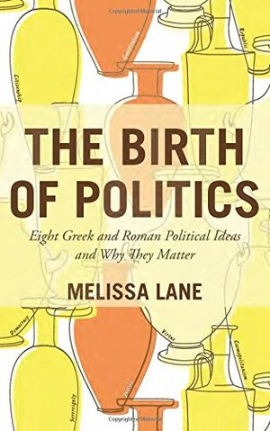 Birth of Politics: Eight Greek and Roman Political Ideas and Why They Matter, The