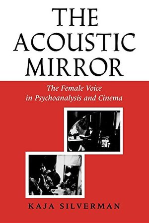 Acoustic Mirror: The Female Voice in Psychoanalysis and Cinema (Theories of Representation and Difference), The