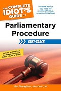 Complete Idiot's Guide to Parliamentary Procedure Fast-Track, The