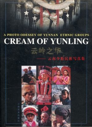 Cream of Yunling: A Photo Odessey of Yunnan Ethnic Groups / Yun ling zhi hua: Yunnan shao shu min zu xie zhen ji