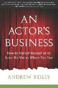 Actor's Business: How to Market Yourself as an Actor No Matter Where You Live, An