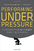 Performing Under Pressure: The Science of Doing Your Best When It Matters Most