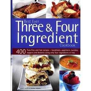 Best Ever Three & Four Ingredient Cookbook: 400 Fuss-free and Fast Recipes- Breakfasts, Appetizers, Lunches, Suppers and Desserts Using Only Four Ingredients or Less