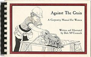 Against the Grain: A Carpentry Manual For Women