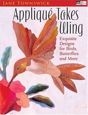 Applique Takes Wing: Exquisite Designs For Birds, Butterflies And More