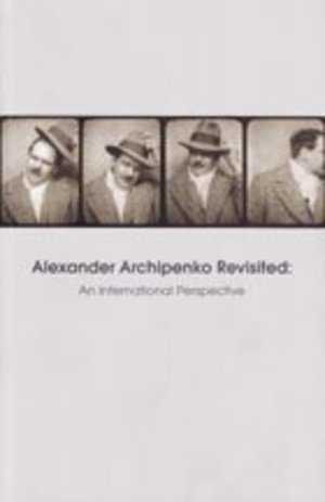 Alexander Archipenko Revisited, An International Perspective: Proceedings of the Archipenko Symposiu