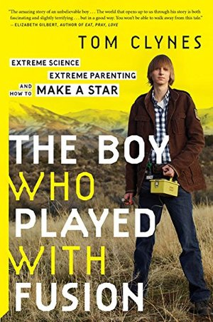 Boy Who Played with Fusion: Extreme Science, Extreme Parenting, and How to Make a Star, The
