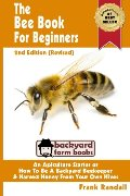 Bee Book For Beginners 2nd Edition Revised An Apiculture Starter or How To Be A Backyard Beekeeper And Harvest Honey From Your Own Bee Hives Backyard Farm Books Volume 2 #168, The