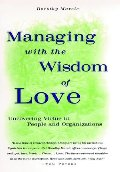 Managing with the Wisdom of Love: Uncovering Virtue in People and Organizations