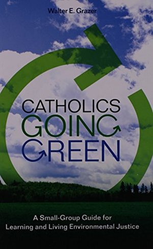 Catholics Going Green: A Small-Group Guide for Learning and Living Environmental Justice