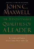 21 Indispensable Qualities of a Leader: Becoming the Person Others Will Want to Follow, The