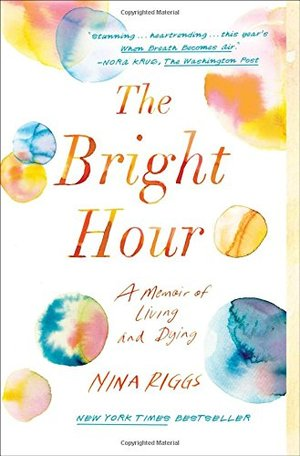 Bright Hour: A Memoir of Living and Dying, The