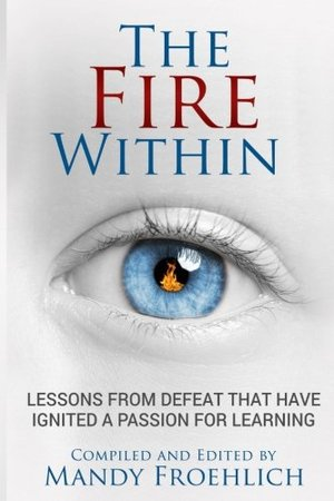 Fire Within: Lessons from defeat that have ignited a passion for learning, The