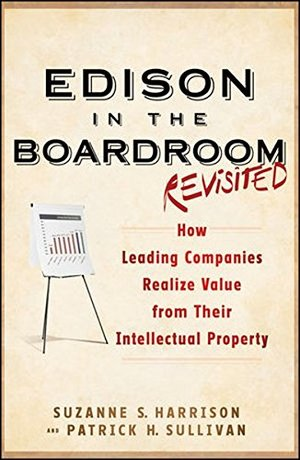Edison in the Boardroom Revisited: How Leading Companies Realize Value from Their Intellectual Property (Intellectual Property-General, Law, ... Management, Licensing, Special Topics)
