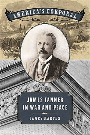 America's Corporal: James Tanner in War and Peace (Uncivil Wars)