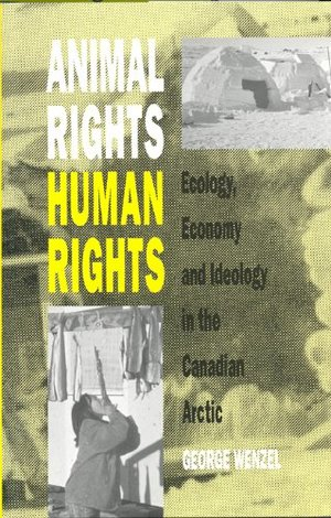 Animal Rights Human Rights: Ecology, Economy, and Ideology in the Canadian Arctic