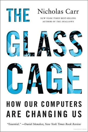 Glass Cage: How Our Computers Are Changing Us, The