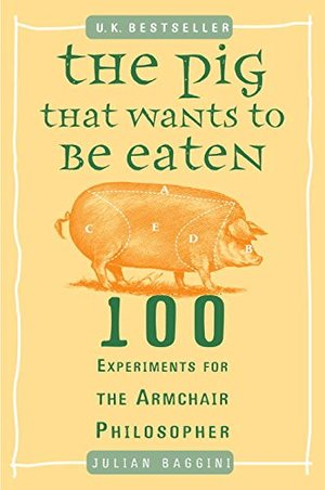 Pig That Wants to Be Eaten: 100 Experiments for the Armchair Philosopher, The
