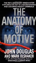 Anatomy of Motive : The FBI's Legendary Mindhunter Explores the Key to Understanding and Catching Violent Criminals, The