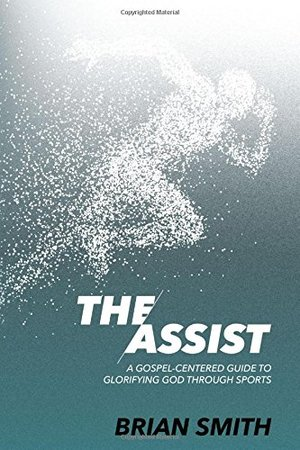 Assist: A Gospel-Centered Guide to Glorifying God through Sports, The