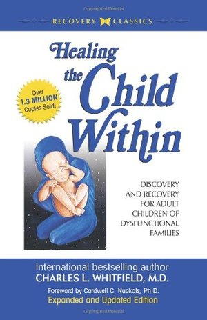 Healing the Child Within: Discovery and Recovery for Adult Children of Dysfunctional Families (Recovery Classics Edition)