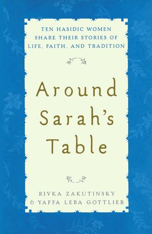 Around Sarah's Table: Ten Hasidic Women Share Their Stories