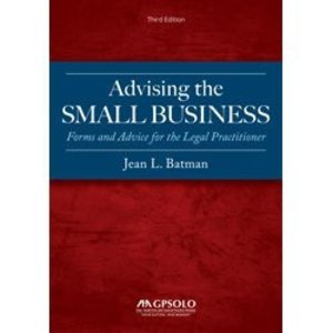 Advising the Small Business: Forms and Advice for the Legal Practitioner, Third Edition