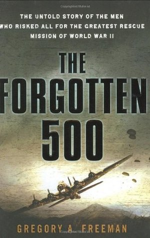 Forgotten 500: The Untold Story of the Men Who Risked All For the Greatest Rescue Mission of World War II, The