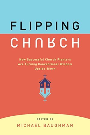 Flipping Church: How Sucessful Church Planters Are Turning Conventional Wisdom Upside-Down