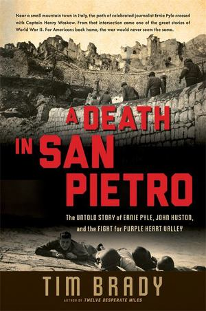 Death in San Pietro - The Untold Story of Ernie Pyle, John Huston, and the Fight for Purple Heart Valley, A