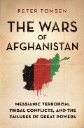 Wars of Afghanistan: Messianic Terrorism, Tribal Conflicts, and the Failures of Great Powers, The