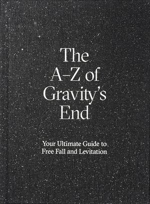 a-Z of Gravity's End - Your Ultimate Guide to Free Fall and Levitation, The