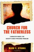 Church for the Fatherless: A Ministry Model for Society's MostPressing Problem