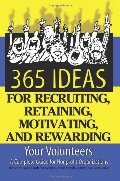 365 Ideas for Recruiting, Retaining, Motivating and Rewarding Your Volunteers: A Complete Guide for Non-Profit Organizations