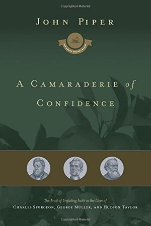 Camaraderie of Confidence: The Fruit of Unfailing Faith in the Lives of Charles Spurgeon, George Müller, and Hudson Taylor (The Swans Are Not Silent), A