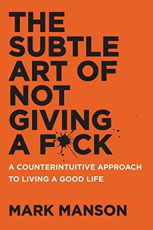 Subtle Art of Not Giving a F*ck: A Counterintuitive Approach to Living a Good Life, The