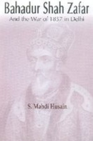 Bahadur Shah Zafar: And the War of 1857 in Delhi