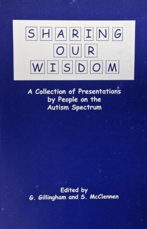 Sharing Our Wisdom: A Collection of Presentations by People Within the Autism Spectrum