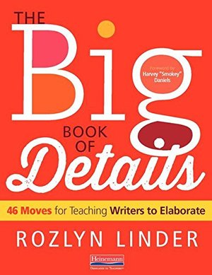 Big Book of Details: 46 Moves for Teaching Writers to Elaborate, The