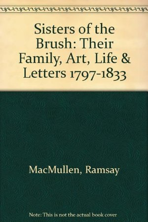Sisters of the Brush: Their Family, Art, Life & Letters 1797-1833
