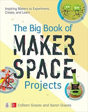 Big Book of Makerspace Projects: Inspiring Makers to Experiment, Create, and Learn, The
