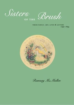 Sisters of the Brush: Their Family, Art, Lives & Letters 1797-1833